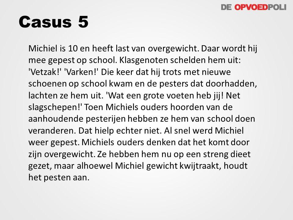 Casus 5 Michiel is 10 en heeft last van overgewicht. Daar wordt hij mee gepest op school. Klasgenoten schelden hem uit: 'Vetzak!' 'Varken!' Die keer d
