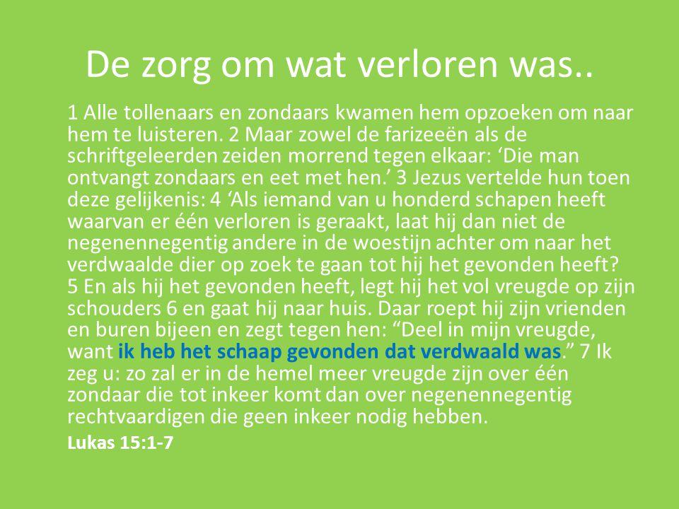 De zorg om wat verloren was.. 1 Alle tollenaars en zondaars kwamen hem opzoeken om naar hem te luisteren. 2 Maar zowel de farizeeën als de schriftgele