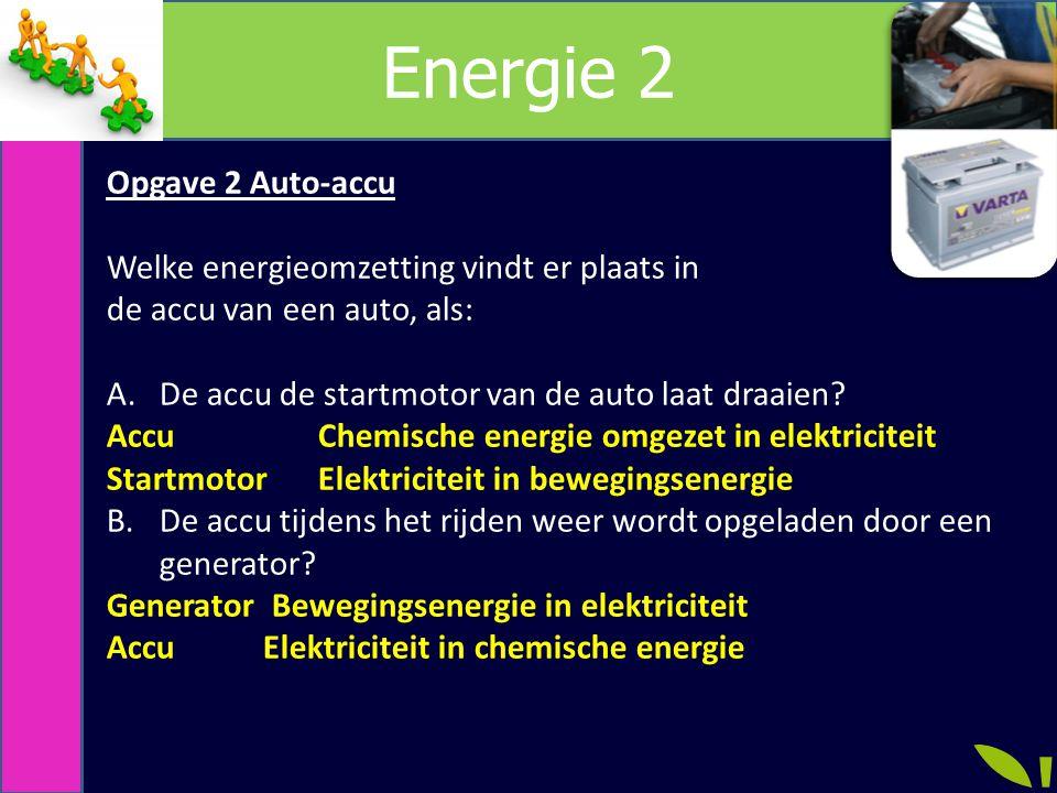Energie 2 Opgave 2 Auto-accu Welke energieomzetting vindt er plaats in de accu van een auto, als: A.De accu de startmotor van de auto laat draaien.