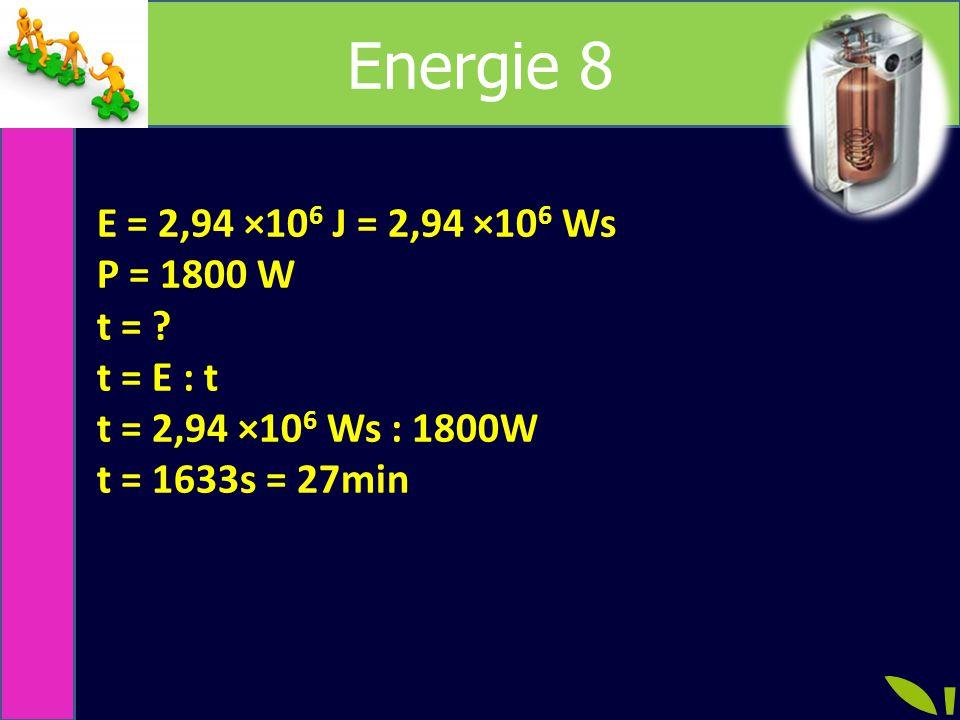 Energie 8 E = 2,94 ×10 6 J = 2,94 ×10 6 Ws P = 1800 W t = .