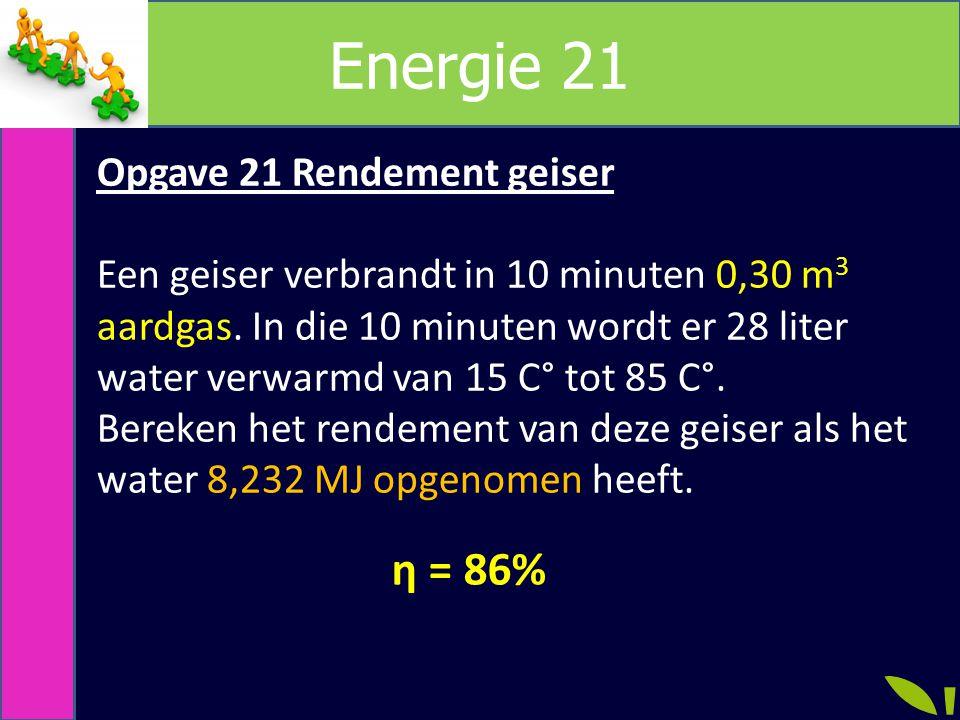 Energie 21 Opgave 21 Rendement geiser Een geiser verbrandt in 10 minuten 0,30 m 3 aardgas.
