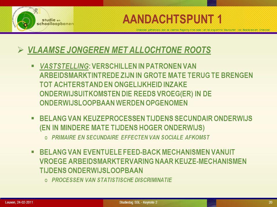 Onderzoek gefinancierd door de Vlaamse Regering in het kader van het programma 'Steunpunten voor Beleidsrelevant Onderzoek' AANDACHTSPUNT 1  VLAAMSE JONGEREN MET ALLOCHTONE ROOTS  VASTSTELLING : VERSCHILLEN IN PATRONEN VAN ARBEIDSMARKTINTREDE ZIJN IN GROTE MATE TERUG TE BRENGEN TOT ACHTERSTAND EN ONGELIJKHEID INZAKE ONDERWIJSUITKOMSTEN DIE REEDS VROEG(ER) IN DE ONDERWIJSLOOPBAAN WERDEN OPGENOMEN  BELANG VAN KEUZEPROCESSEN TIJDENS SECUNDAIR ONDERWIJS (EN IN MINDERE MATE TIJDENS HOGER ONDERWIJS) o PRIMAIRE EN SECUNDAIRE EFFECTEN VAN SOCIALE AFKOMST  BELANG VAN EVENTUELE FEED-BACK MECHANISMEN VANUIT VROEGE ARBEIDSMARKTERVARING NAAR KEUZE-MECHANISMEN TIJDENS ONDERWIJSLOOPBAAN o PROCESSEN VAN STATISTISCHE DISCRIMINATIE Leuven, 24-02-2011Studiedag SSL - Keynote 220