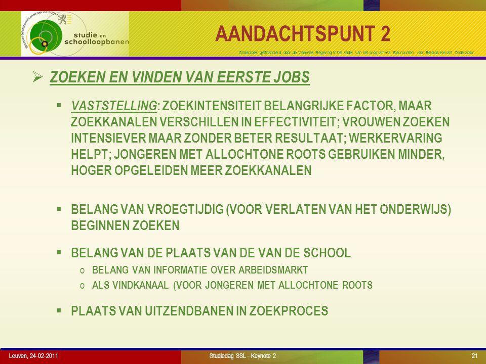Onderzoek gefinancierd door de Vlaamse Regering in het kader van het programma 'Steunpunten voor Beleidsrelevant Onderzoek' AANDACHTSPUNT 2  ZOEKEN EN VINDEN VAN EERSTE JOBS  VASTSTELLING : ZOEKINTENSITEIT BELANGRIJKE FACTOR, MAAR ZOEKKANALEN VERSCHILLEN IN EFFECTIVITEIT; VROUWEN ZOEKEN INTENSIEVER MAAR ZONDER BETER RESULTAAT; WERKERVARING HELPT; JONGEREN MET ALLOCHTONE ROOTS GEBRUIKEN MINDER, HOGER OPGELEIDEN MEER ZOEKKANALEN  BELANG VAN VROEGTIJDIG (VOOR VERLATEN VAN HET ONDERWIJS) BEGINNEN ZOEKEN  BELANG VAN DE PLAATS VAN DE VAN DE SCHOOL o BELANG VAN INFORMATIE OVER ARBEIDSMARKT o ALS VINDKANAAL (VOOR JONGEREN MET ALLOCHTONE ROOTS  PLAATS VAN UITZENDBANEN IN ZOEKPROCES Leuven, 24-02-2011Studiedag SSL - Keynote 221