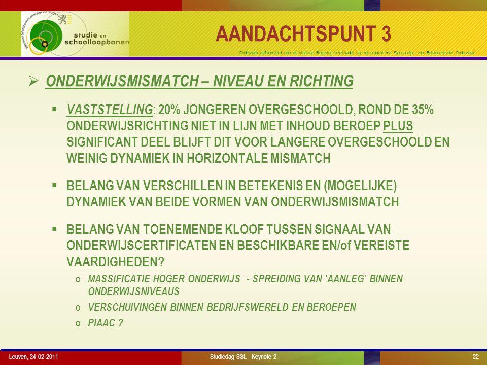 Onderzoek gefinancierd door de Vlaamse Regering in het kader van het programma 'Steunpunten voor Beleidsrelevant Onderzoek' AANDACHTSPUNT 3  ONDERWIJSMISMATCH – NIVEAU EN RICHTING  VASTSTELLING : 20% JONGEREN OVERGESCHOOLD, ROND DE 35% ONDERWIJSRICHTING NIET IN LIJN MET INHOUD BEROEP PLUS SIGNIFICANT DEEL BLIJFT DIT VOOR LANGERE OVERGESCHOOLD EN WEINIG DYNAMIEK IN HORIZONTALE MISMATCH  BELANG VAN VERSCHILLEN IN BETEKENIS EN (MOGELIJKE) DYNAMIEK VAN BEIDE VORMEN VAN ONDERWIJSMISMATCH  BELANG VAN TOENEMENDE KLOOF TUSSEN SIGNAAL VAN ONDERWIJSCERTIFICATEN EN BESCHIKBARE EN/of VEREISTE VAARDIGHEDEN.