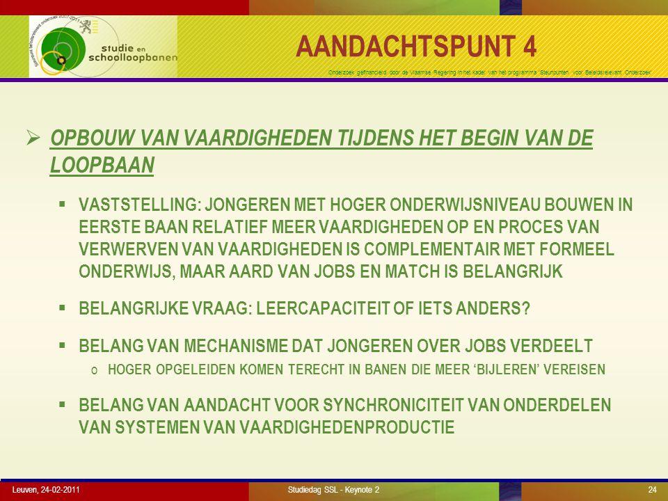 Onderzoek gefinancierd door de Vlaamse Regering in het kader van het programma 'Steunpunten voor Beleidsrelevant Onderzoek' AANDACHTSPUNT 4  OPBOUW VAN VAARDIGHEDEN TIJDENS HET BEGIN VAN DE LOOPBAAN  VASTSTELLING: JONGEREN MET HOGER ONDERWIJSNIVEAU BOUWEN IN EERSTE BAAN RELATIEF MEER VAARDIGHEDEN OP EN PROCES VAN VERWERVEN VAN VAARDIGHEDEN IS COMPLEMENTAIR MET FORMEEL ONDERWIJS, MAAR AARD VAN JOBS EN MATCH IS BELANGRIJK  BELANGRIJKE VRAAG: LEERCAPACITEIT OF IETS ANDERS.