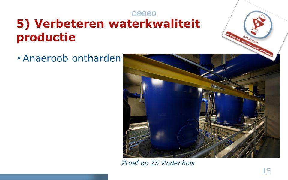 5) Verbeteren waterkwaliteit productie • Anaeroob ontharden 15 Proef op ZS Rodenhuis