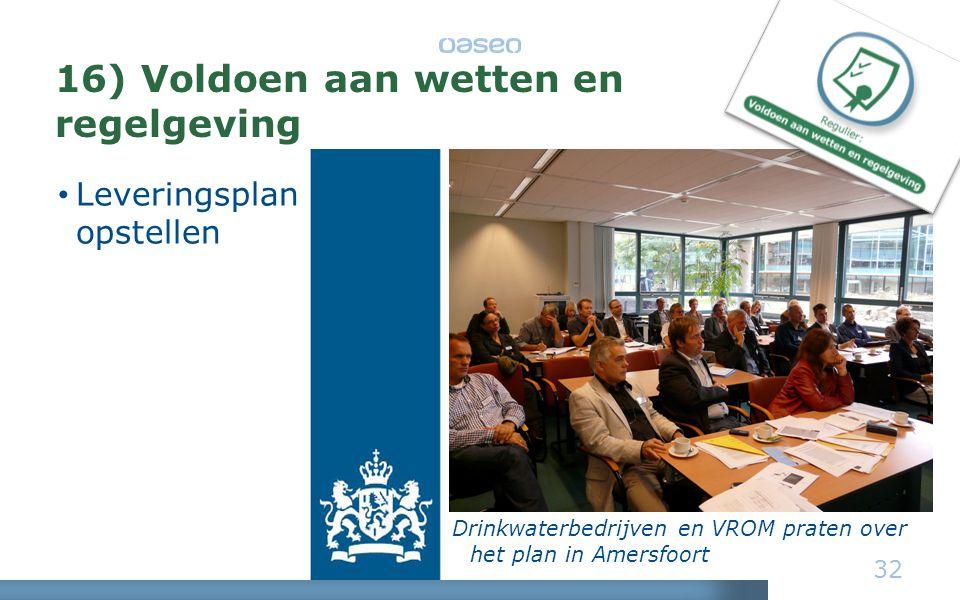 16) Voldoen aan wetten en regelgeving • Leveringsplan opstellen 32 Drinkwaterbedrijven en VROM praten over het plan in Amersfoort
