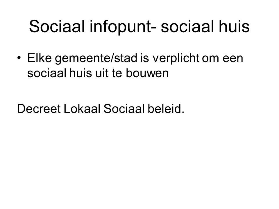 Sociaal infopunt- sociaal huis •Elke gemeente/stad is verplicht om een sociaal huis uit te bouwen Decreet Lokaal Sociaal beleid.