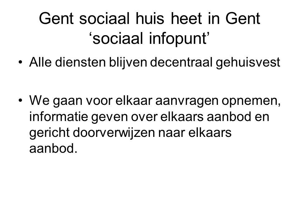 Gent sociaal huis heet in Gent 'sociaal infopunt' •Alle diensten blijven decentraal gehuisvest •We gaan voor elkaar aanvragen opnemen, informatie geven over elkaars aanbod en gericht doorverwijzen naar elkaars aanbod.