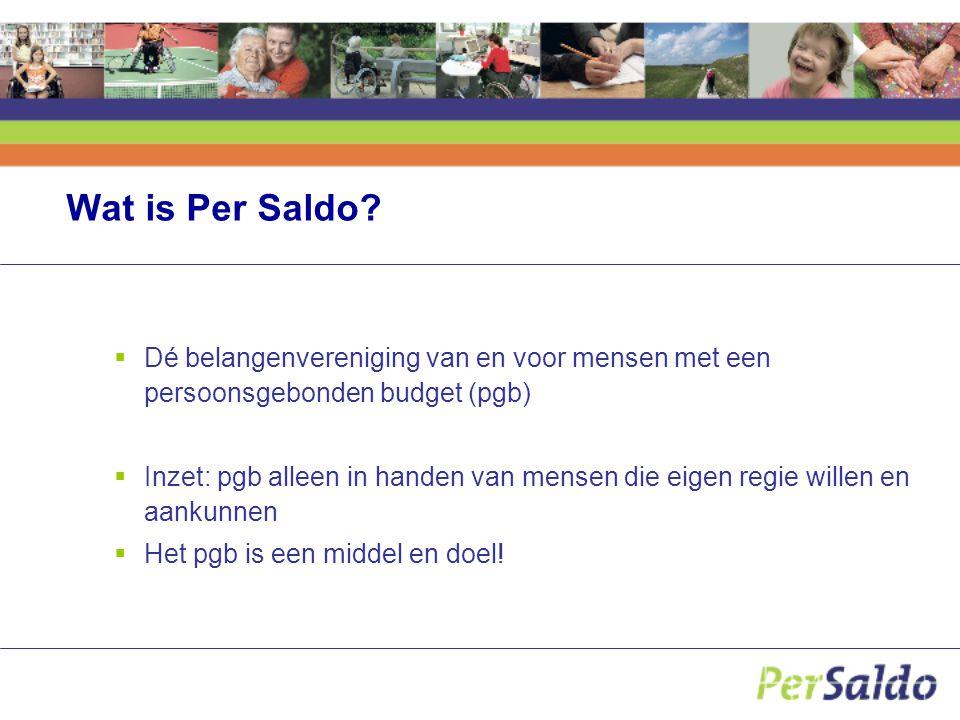Wat is Per Saldo?  Dé belangenvereniging van en voor mensen met een persoonsgebonden budget (pgb)  Inzet: pgb alleen in handen van mensen die eigen
