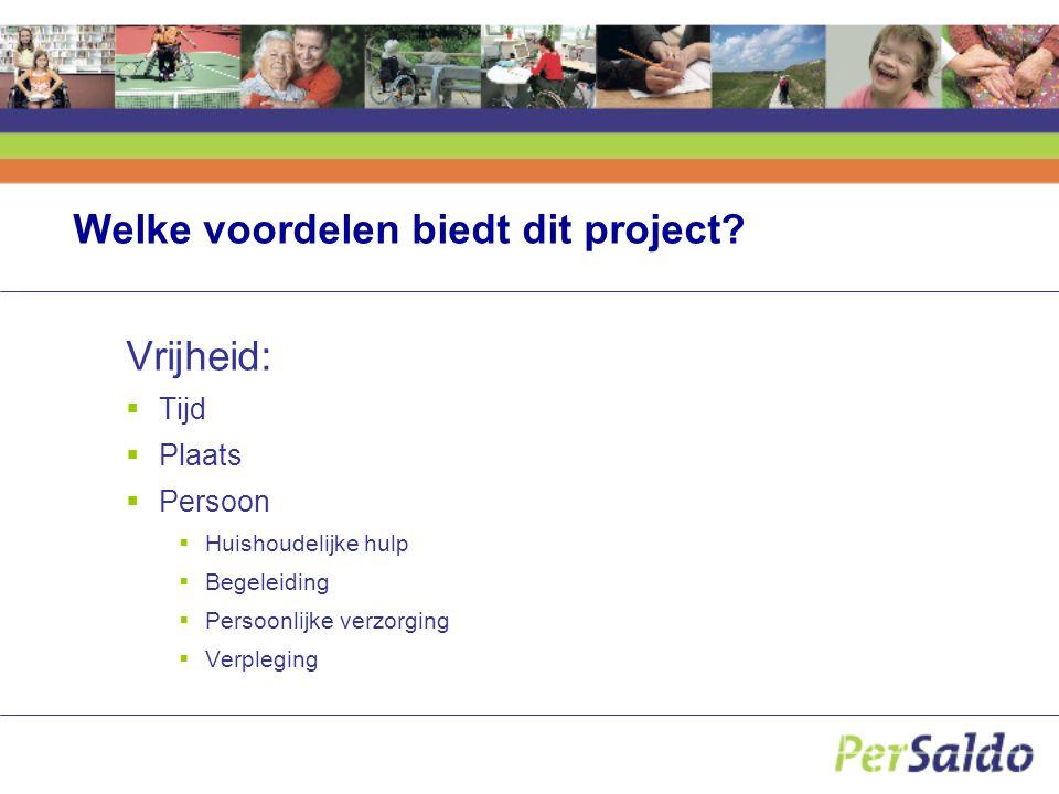 Welke voordelen biedt dit project? Vrijheid:  Tijd  Plaats  Persoon  Huishoudelijke hulp  Begeleiding  Persoonlijke verzorging  Verpleging