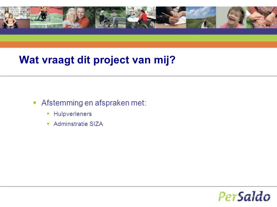 Wat vraagt dit project van mij  Afstemming en afspraken met:  Hulpverleners  Adminstratie SIZA