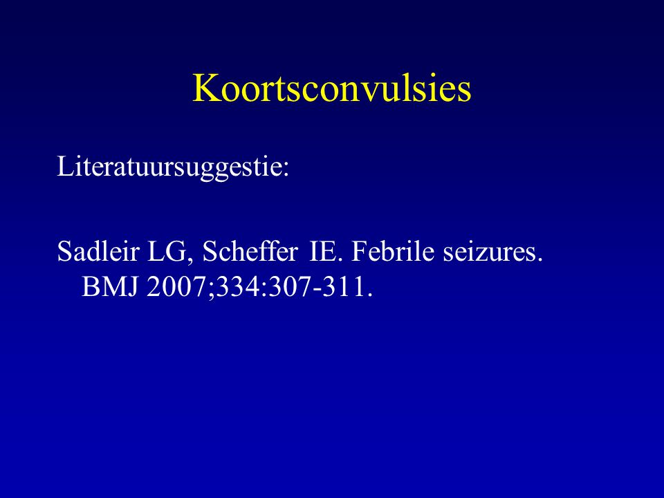 Koortsconvulsies Literatuursuggestie: Sadleir LG, Scheffer IE. Febrile seizures. BMJ 2007;334:307-311.