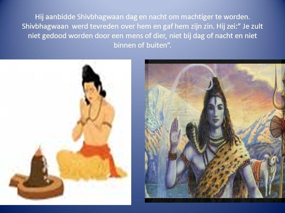 """Hij aanbidde Shivbhagwaan dag en nacht om machtiger te worden. Shivbhagwaan werd tevreden over hem en gaf hem zijn zin. Hij zei:"""" Je zult niet gedood"""