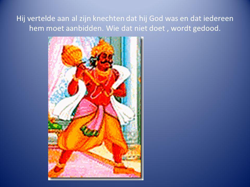 Hij vertelde aan al zijn knechten dat hij God was en dat iedereen hem moet aanbidden. Wie dat niet doet, wordt gedood.