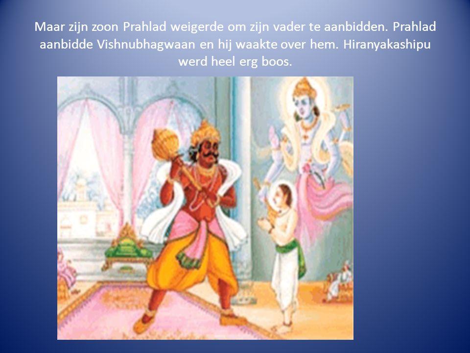 Maar zijn zoon Prahlad weigerde om zijn vader te aanbidden. Prahlad aanbidde Vishnubhagwaan en hij waakte over hem. Hiranyakashipu werd heel erg boos.