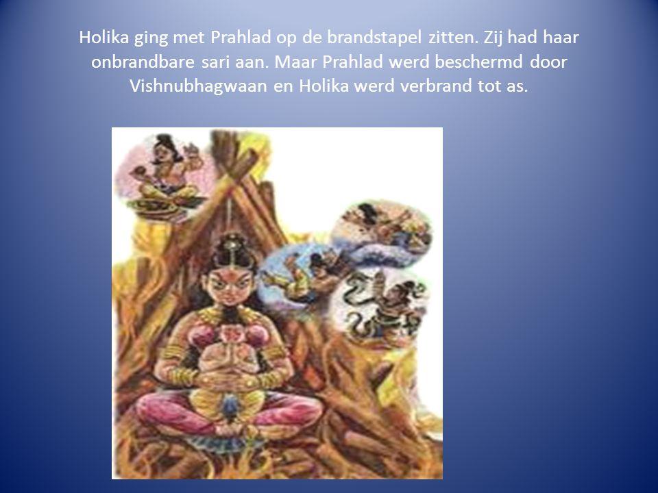 Holika ging met Prahlad op de brandstapel zitten. Zij had haar onbrandbare sari aan. Maar Prahlad werd beschermd door Vishnubhagwaan en Holika werd ve