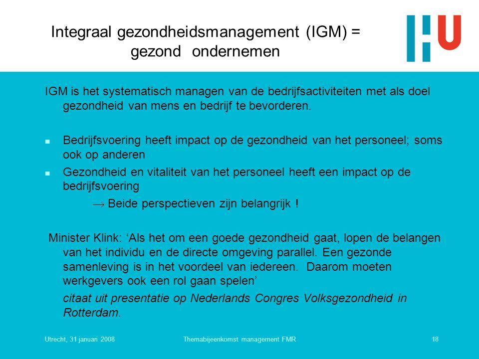 Utrecht, 31 januari 200818Themabijeenkomst management FMR Integraal gezondheidsmanagement (IGM) = gezond ondernemen IGM is het systematisch managen va
