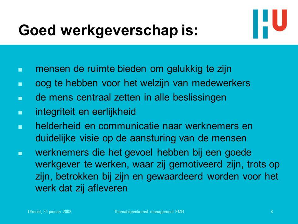 Utrecht, 31 januari 20088Themabijeenkomst management FMR Goed werkgeverschap is: n mensen de ruimte bieden om gelukkig te zijn n oog te hebben voor he