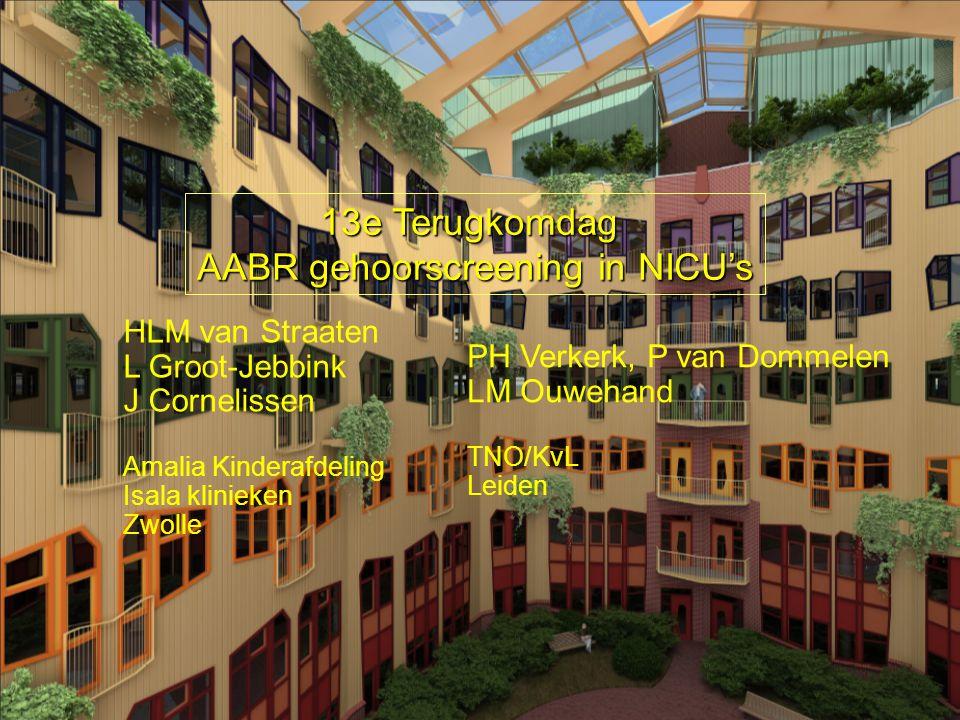 HLM van Straaten L Groot-Jebbink J Cornelissen Amalia Kinderafdeling Isala klinieken Zwolle PH Verkerk, P van Dommelen LM Ouwehand TNO/KvL Leiden 13e Terugkomdag AABR gehoorscreening in NICU's