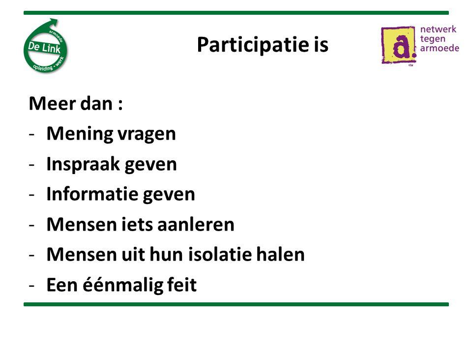 Participatie is Meer dan : -Mening vragen -Inspraak geven -Informatie geven -Mensen iets aanleren -Mensen uit hun isolatie halen -Een éénmalig feit