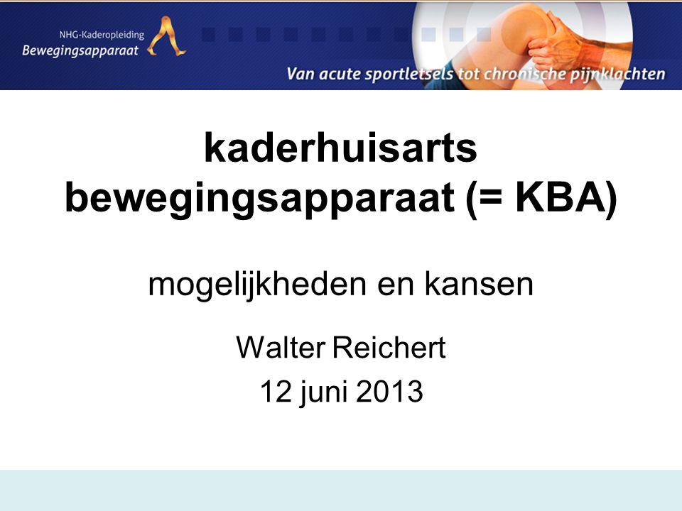 kaderhuisarts bewegingsapparaat (= KBA) mogelijkheden en kansen Walter Reichert 12 juni 2013