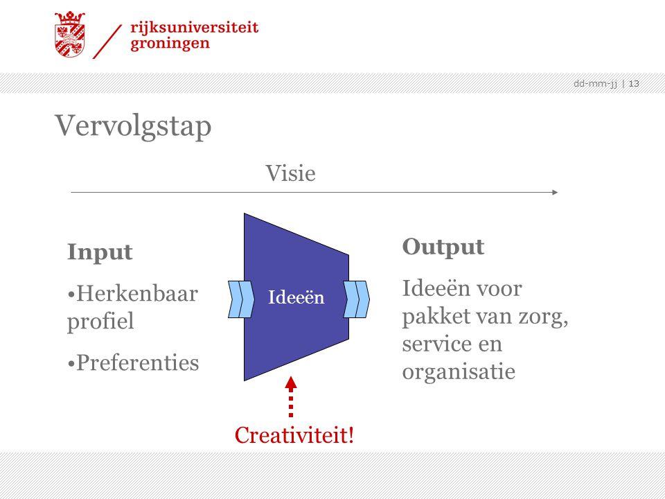 | 13dd-mm-jj | 13 Vervolgstap Input •Herkenbaar profiel •Preferenties Ideeën Output Ideeën voor pakket van zorg, service en organisatie Creativiteit.