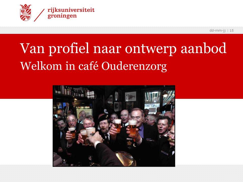 dd-mm-jj | 15 Van profiel naar ontwerp aanbod Welkom in café Ouderenzorg