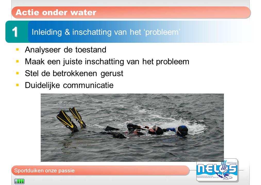 Sportduiken onze passie Actie onder water  Analyseer de toestand  Maak een juiste inschatting van het probleem  Stel de betrokkenen gerust  Duidel