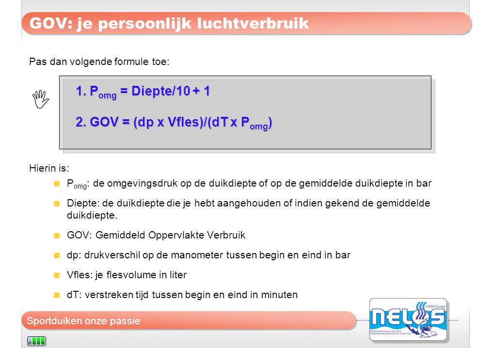 Sportduiken onze passie GOV: je persoonlijk luchtverbruik  1. P omg = Diepte/10 + 1 2. GOV = (dp x Vfles)/(dT x P omg ) Pas dan volgende formule toe:
