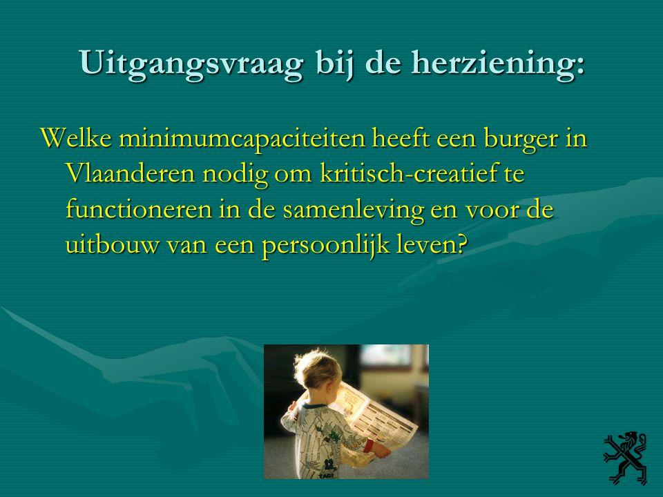 Uitgangsvraag bij de herziening: Welke minimumcapaciteiten heeft een burger in Vlaanderen nodig om kritisch-creatief te functioneren in de samenleving