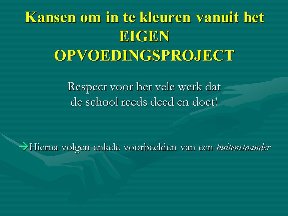 Kansen om in te kleuren vanuit het EIGEN OPVOEDINGSPROJECT Respect voor het vele werk dat de school reeds deed en doet!  Hierna volgen enkele voorbee