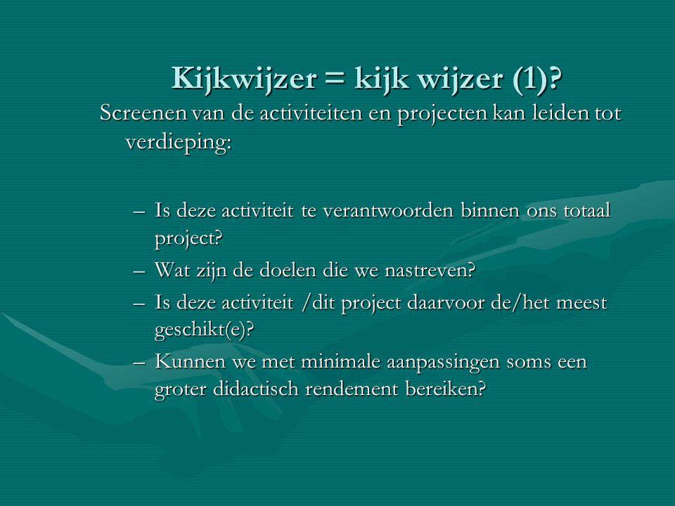 Kijkwijzer = kijk wijzer (1)? Screenen van de activiteiten en projecten kan leiden tot verdieping: –Is deze activiteit te verantwoorden binnen ons tot