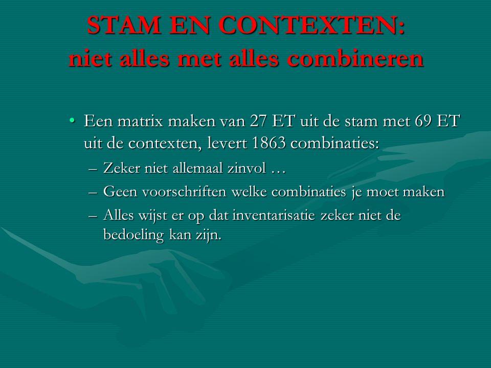 STAM EN CONTEXTEN: niet alles met alles combineren •Een matrix maken van 27 ET uit de stam met 69 ET uit de contexten, levert 1863 combinaties: –Zeker
