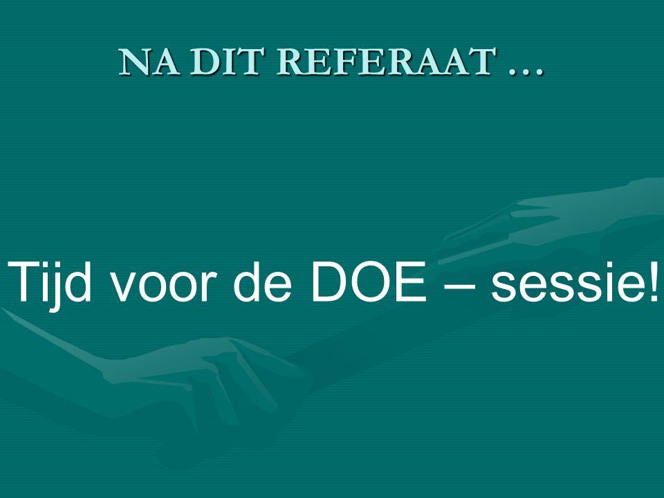 NA DIT REFERAAT … Tijd voor de DOE – sessie!