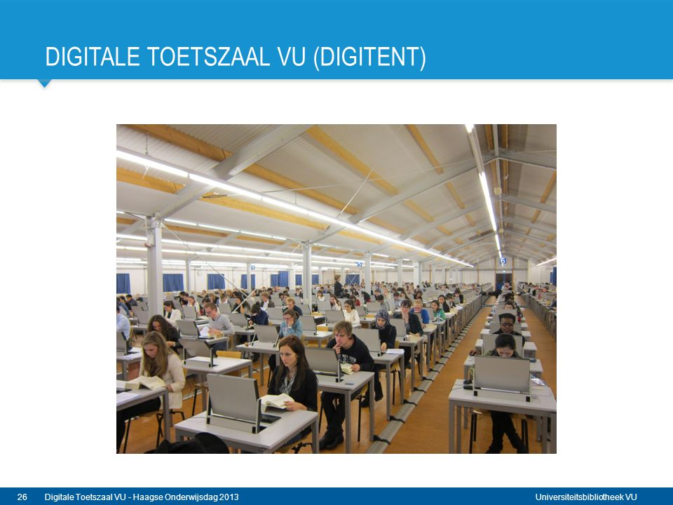 Universiteitsbibliotheek VU DIGITALE TOETSZAAL VU (DIGITENT) 26Digitale Toetszaal VU - Haagse Onderwijsdag 2013