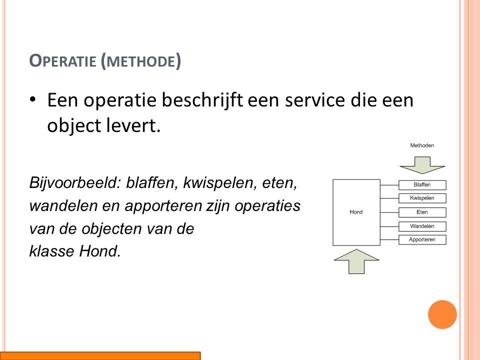 O PERATIE ( METHODE ) • Een operatie beschrijft een service die een object levert. Bijvoorbeeld: blaffen, kwispelen, eten, wandelen en apporteren zijn