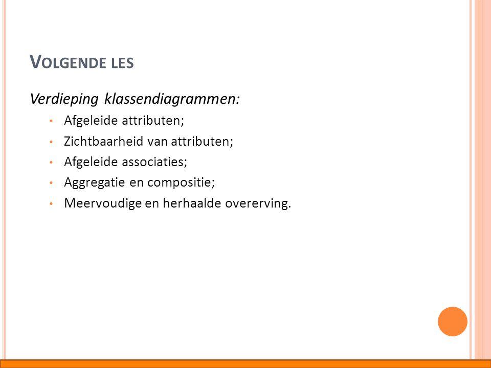 V OLGENDE LES Verdieping klassendiagrammen: • Afgeleide attributen; • Zichtbaarheid van attributen; • Afgeleide associaties; • Aggregatie en compositi