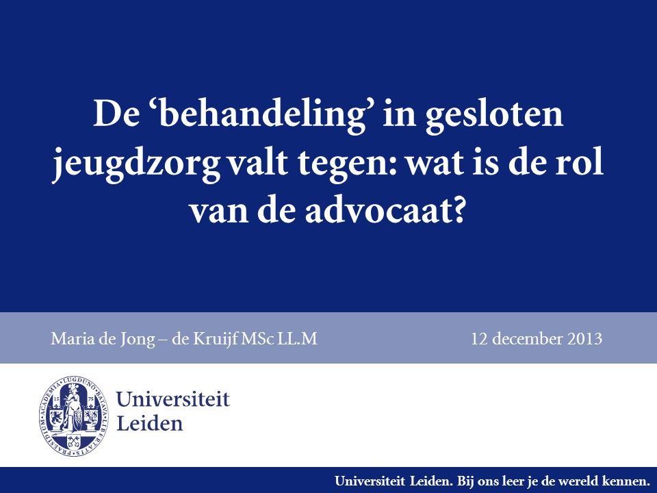 Universiteit Leiden. Bij ons leer je de wereld kennen. De 'behandeling' in gesloten jeugdzorg valt tegen: wat is de rol van de advocaat? Maria de Jong
