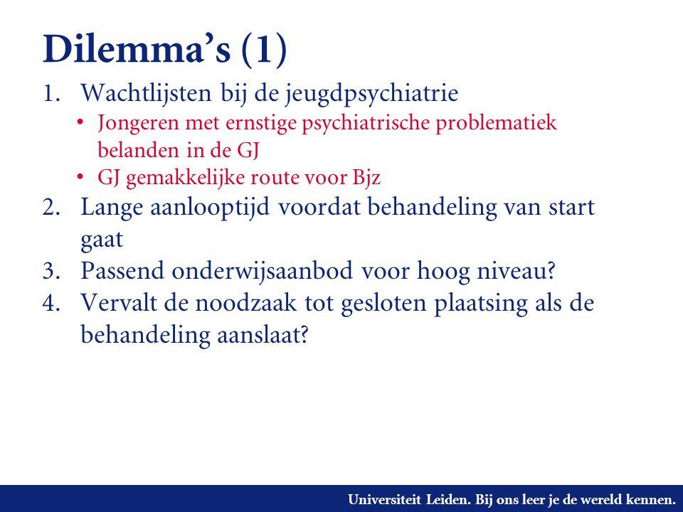 Universiteit Leiden. Bij ons leer je de wereld kennen. Dilemma's (1) 1. Wachtlijsten bij de jeugdpsychiatrie • Jongeren met ernstige psychiatrische pr