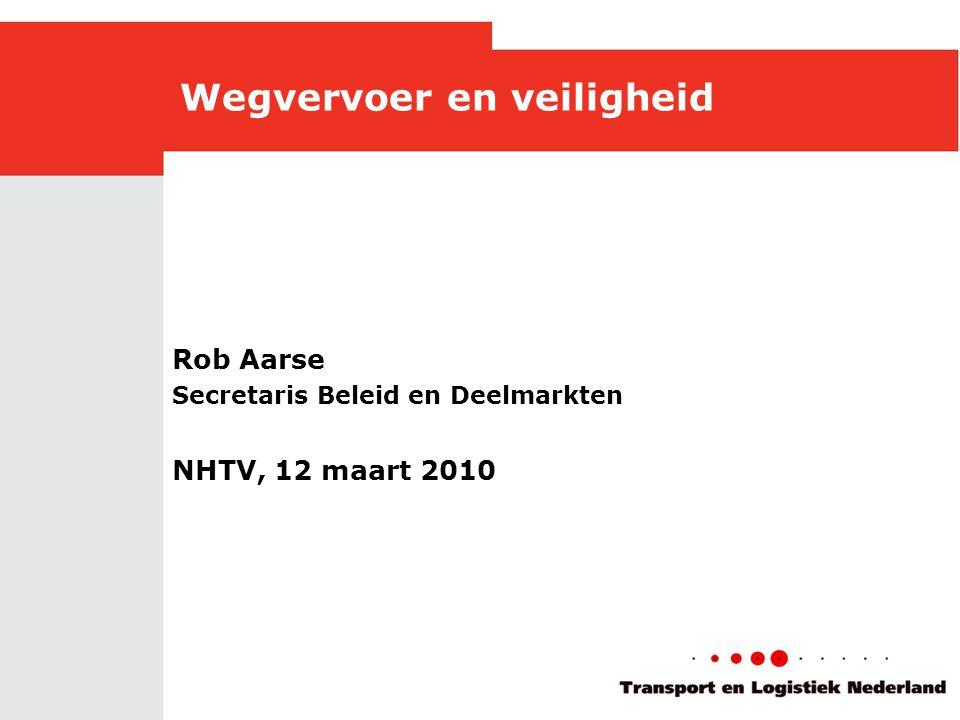Wegvervoer en veiligheid Rob Aarse Secretaris Beleid en Deelmarkten NHTV, 12 maart 2010