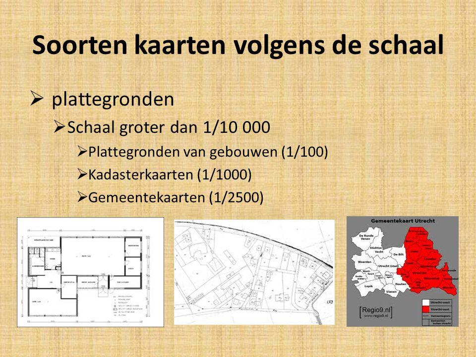 Soorten kaarten volgens de schaal  plattegronden  Schaal groter dan 1/10 000  Plattegronden van gebouwen (1/100)  Kadasterkaarten (1/1000)  Gemee