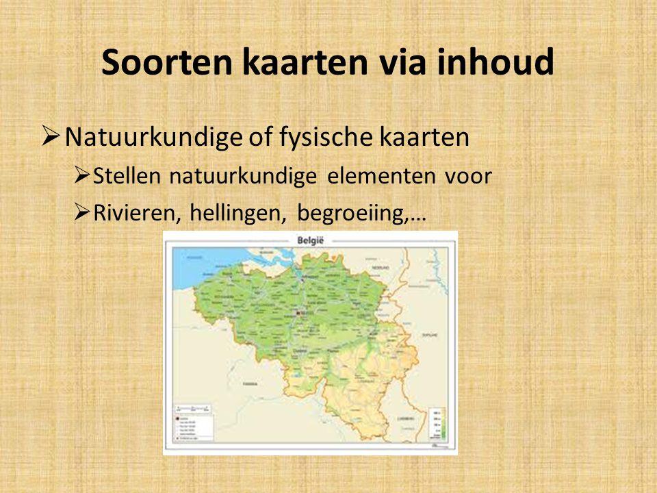 Soorten kaarten via inhoud  Natuurkundige of fysische kaarten  Stellen natuurkundige elementen voor  Rivieren, hellingen, begroeiing,…