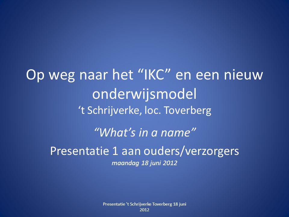 """Op weg naar het """"IKC"""" en een nieuw onderwijsmodel 't Schrijverke, loc. Toverberg """"What's in a name"""" Presentatie 1 aan ouders/verzorgers maandag 18 jun"""