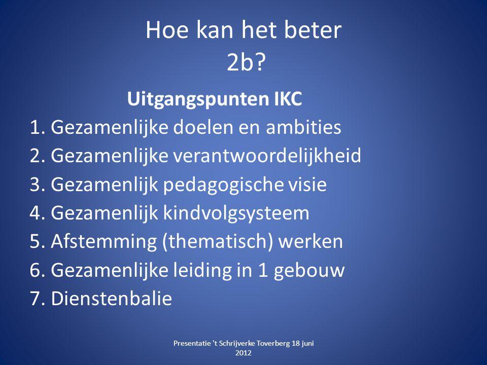 Hoe kan het beter 2b? Uitgangspunten IKC 1. Gezamenlijke doelen en ambities 2. Gezamenlijke verantwoordelijkheid 3. Gezamenlijk pedagogische visie 4.