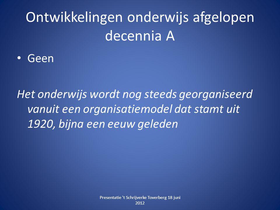 Ontwikkelingen onderwijs afgelopen decennia A • Geen Het onderwijs wordt nog steeds georganiseerd vanuit een organisatiemodel dat stamt uit 1920, bijn