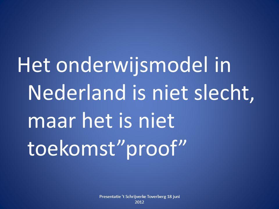 """Het onderwijsmodel in Nederland is niet slecht, maar het is niet toekomst""""proof"""" Presentatie 't Schrijverke Toverberg 18 juni 2012"""