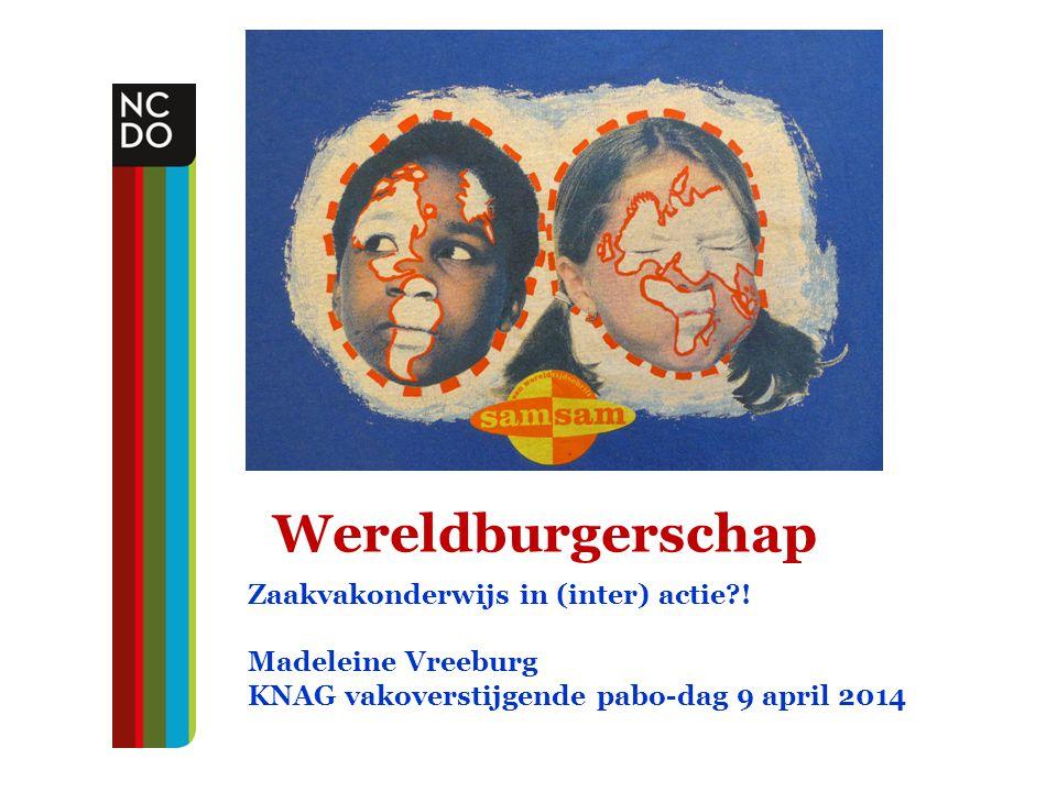 Wereldburgerschap Zaakvakonderwijs in (inter) actie?! Madeleine Vreeburg KNAG vakoverstijgende pabo-dag 9 april 2014