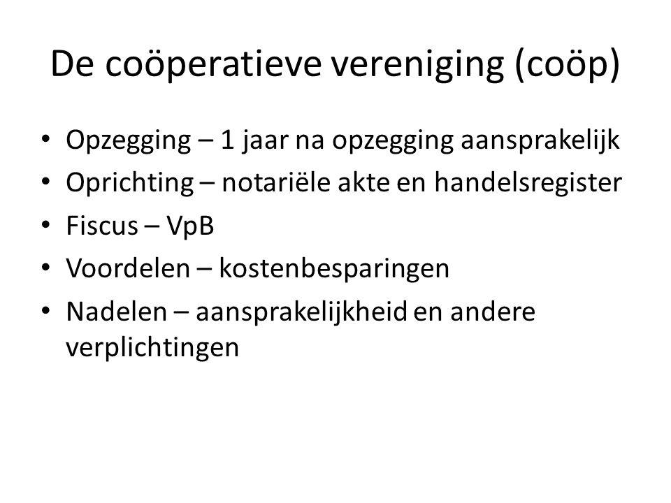 De coöperatieve vereniging (coöp) • Opzegging – 1 jaar na opzegging aansprakelijk • Oprichting – notariële akte en handelsregister • Fiscus – VpB • Vo