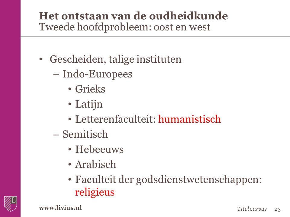 www.livius.nl • Gescheiden, talige instituten – Indo-Europees • Grieks • Latijn • Letterenfaculteit: humanistisch – Semitisch • Hebeeuws • Arabisch •